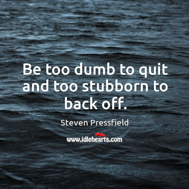 Be too dumb to quit and too stubborn to back off. Image