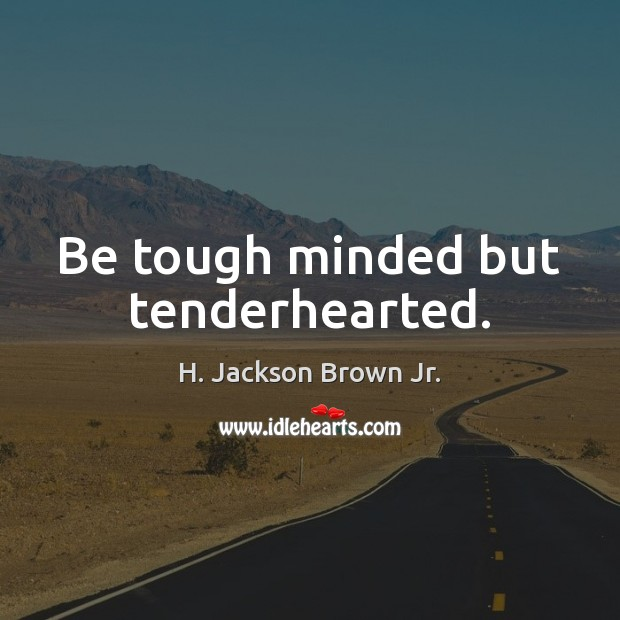 Be tough minded but tenderhearted. H. Jackson Brown Jr. Picture Quote