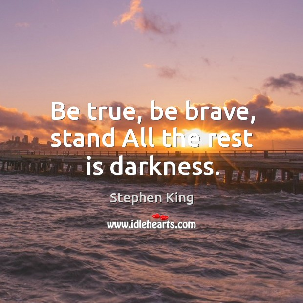 Be true, be brave, stand All the rest is darkness. Image
