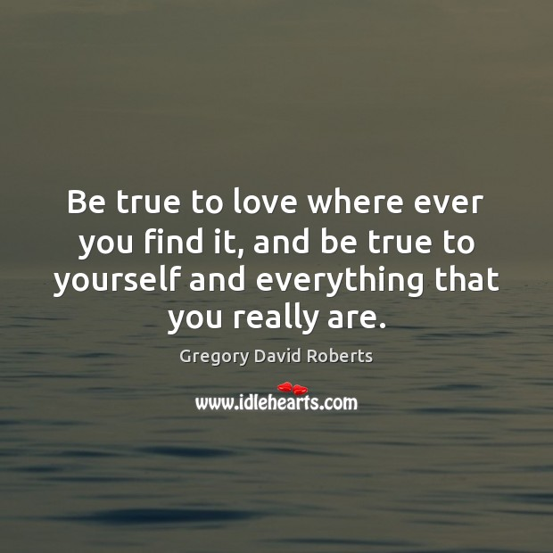 Be true to love where ever you find it, and be true Gregory David Roberts Picture Quote