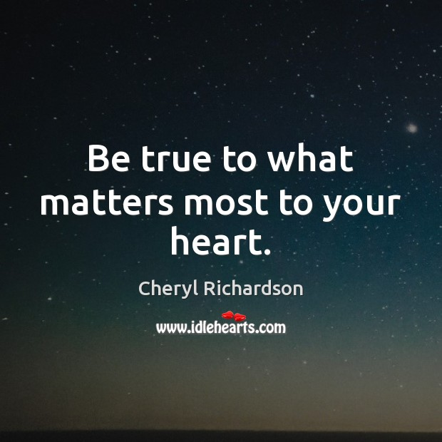 Be true to what matters most to your heart. Cheryl Richardson Picture Quote
