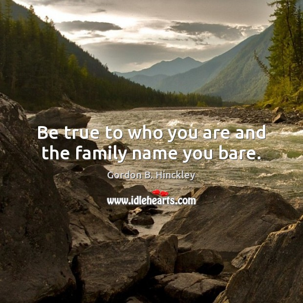 Be true to who you are and the family name you bare. Gordon B. Hinckley Picture Quote