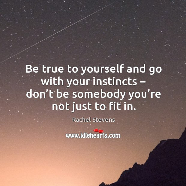 Be true to yourself and go with your instincts – don't be somebody you're not just to fit in. Rachel Stevens Picture Quote
