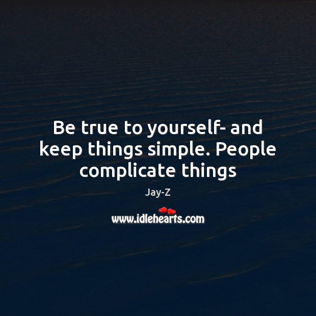 Be true to yourself- and keep things simple. People complicate things Image