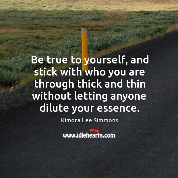 Be true to yourself, and stick with who you are through thick Image