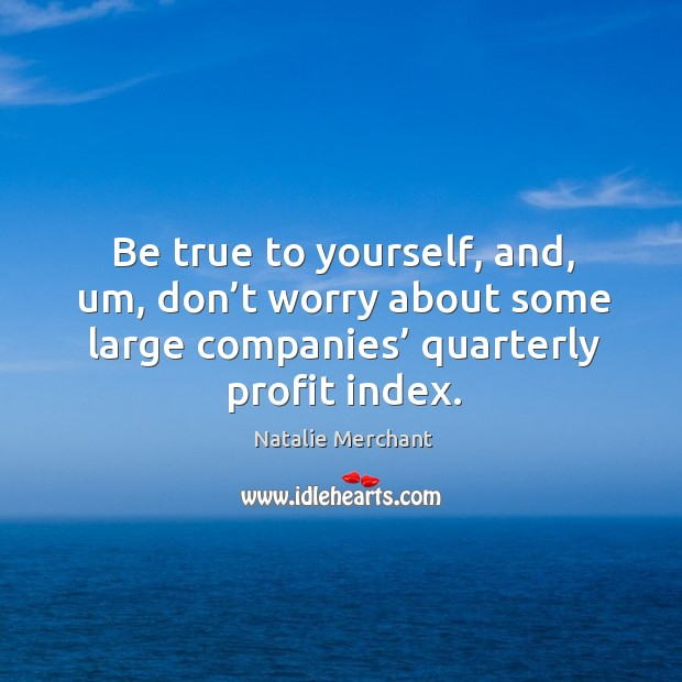 Be true to yourself, and, um, don't worry about some large companies' quarterly profit index. Image