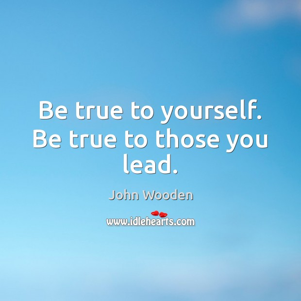 Be true to yourself. Be true to those you lead. Image