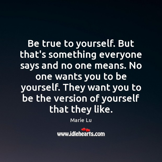 Be true to yourself. But that's something everyone says and no one Image