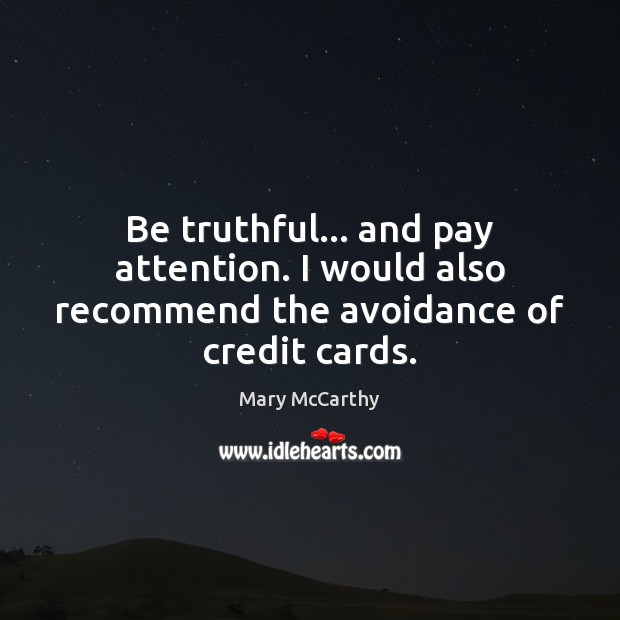Image, Be truthful… and pay attention. I would also recommend the avoidance of credit cards.