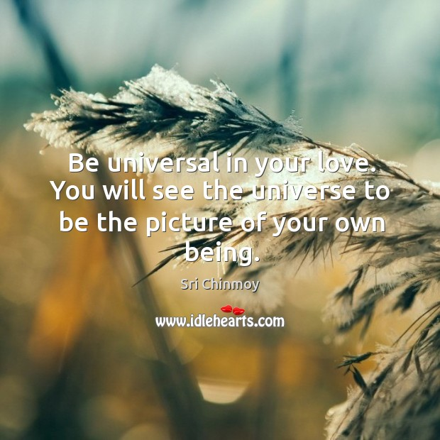 Be universal in your love. You will see the universe to be the picture of your own being. Image