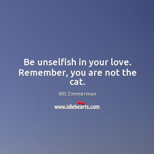 Image, Be unselfish in your love. Remember, you are not the cat.