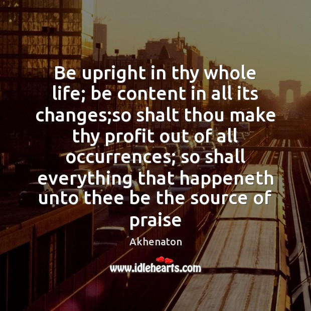 Image, Be upright in thy whole life; be content in all its changes;
