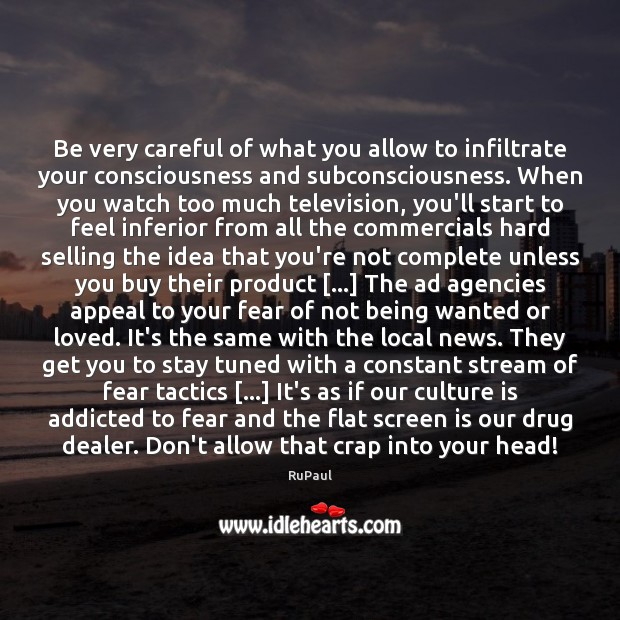 Image, Be very careful of what you allow to infiltrate your consciousness and