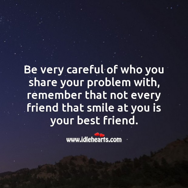 Be very careful of who you share your problem with. Advice Quotes Image