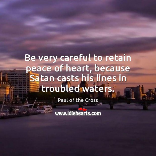 Be very careful to retain peace of heart, because Satan casts his Paul of the Cross Picture Quote
