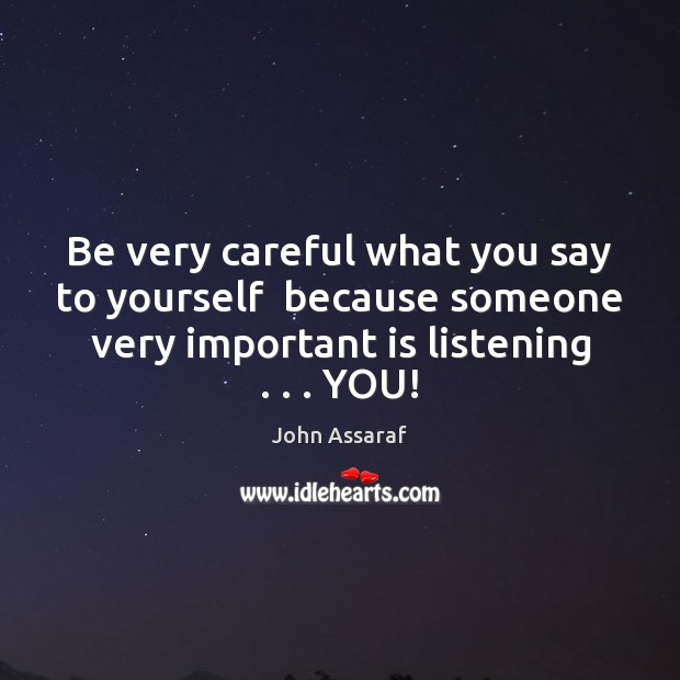 Be very careful what you say to yourself  because someone very important John Assaraf Picture Quote