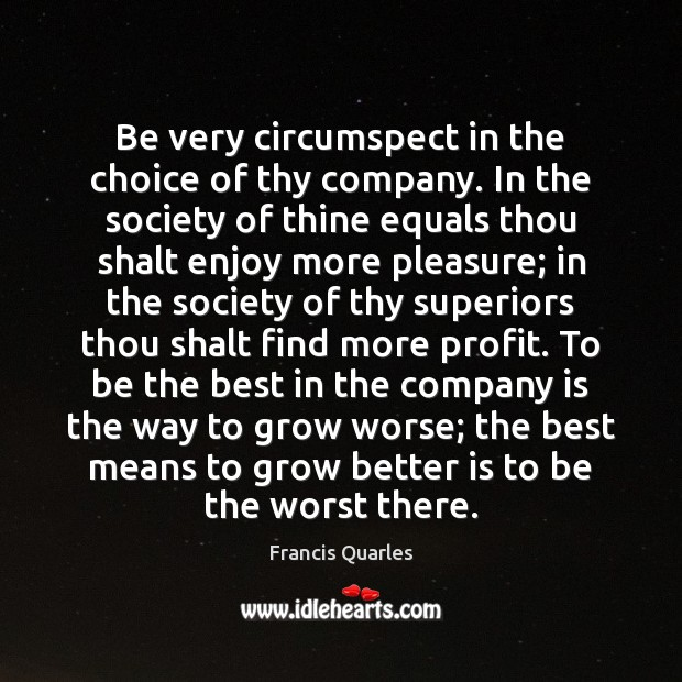 Be very circumspect in the choice of thy company. In the society Francis Quarles Picture Quote