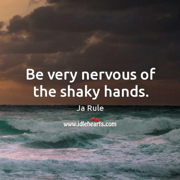 Be very nervous of the shaky hands. Ja Rule Picture Quote