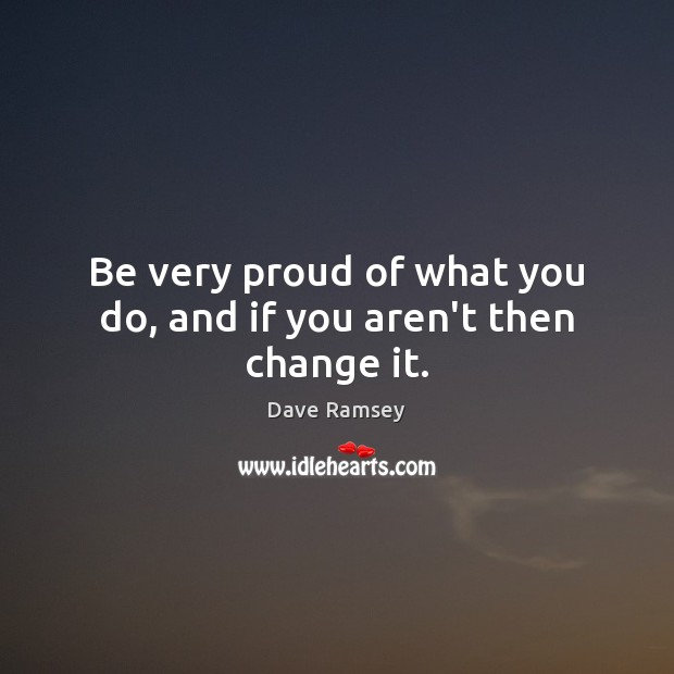 Be very proud of what you do, and if you aren't then change it. Dave Ramsey Picture Quote