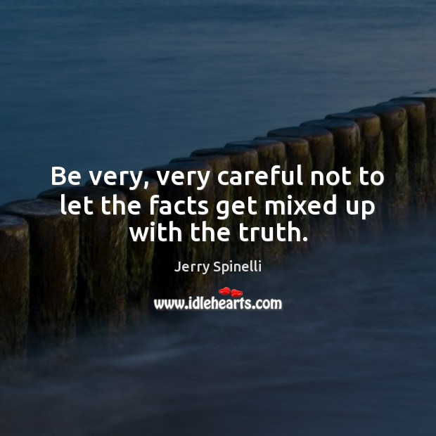 Be very, very careful not to let the facts get mixed up with the truth. Jerry Spinelli Picture Quote
