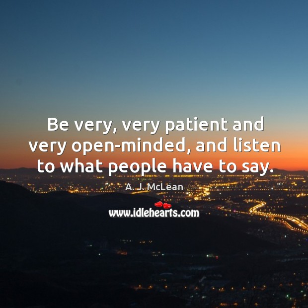 Be very, very patient and very open-minded, and listen to what people have to say. Image