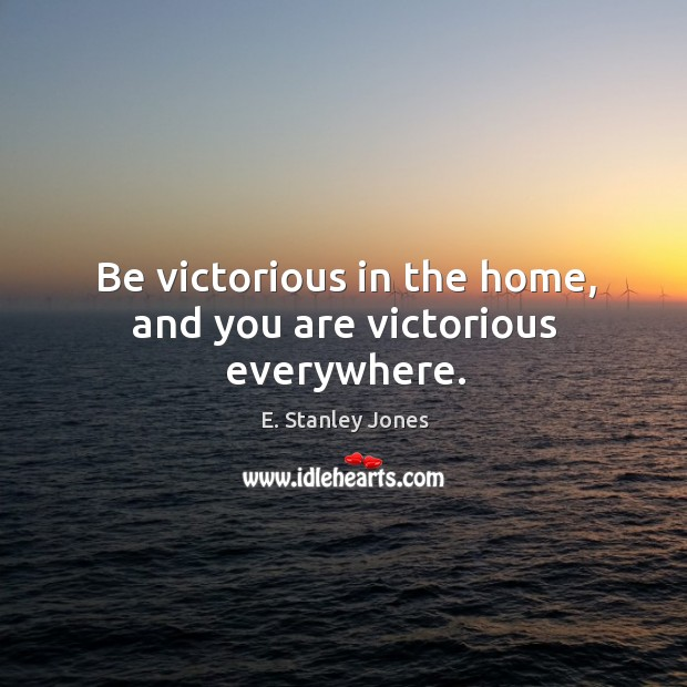Be victorious in the home, and you are victorious everywhere. E. Stanley Jones Picture Quote