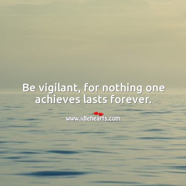 Be vigilant, for nothing one achieves lasts forever. Image
