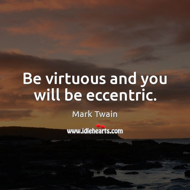 Be virtuous and you will be eccentric. Image