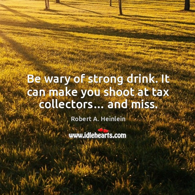 Be wary of strong drink. It can make you shoot at tax collectors… and miss. Image