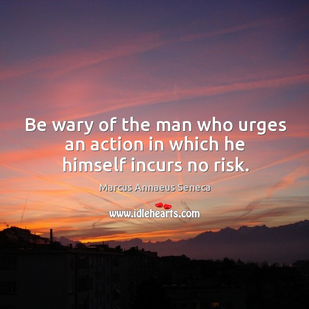 Be wary of the man who urges an action in which he himself incurs no risk. Marcus Annaeus Seneca Picture Quote
