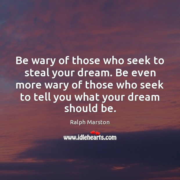 Be wary of those who seek to steal your dream. Be even Image