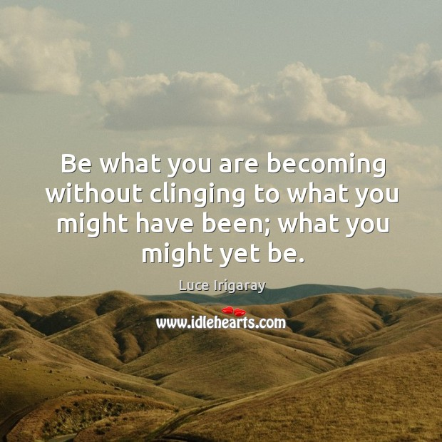 Be what you are becoming without clinging to what you might have Image
