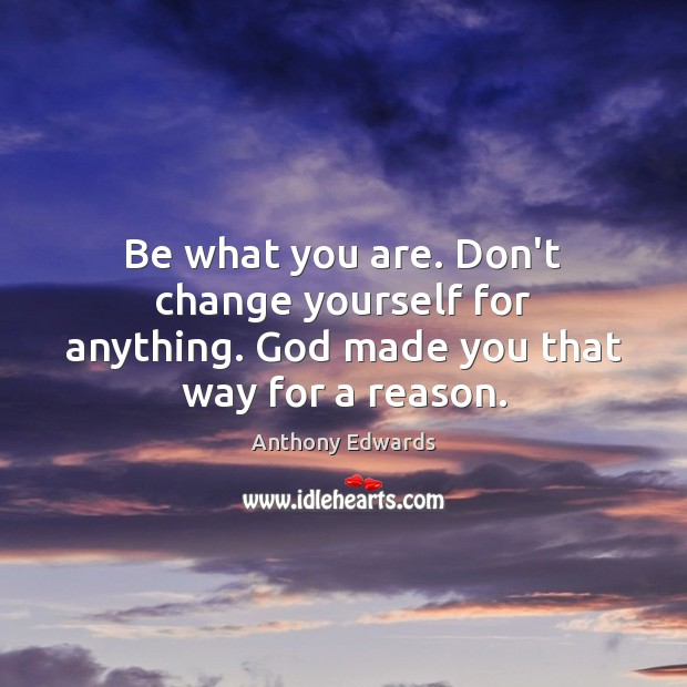 Image, Be what you are. Don't change yourself for anything. God made you that way for a reason.