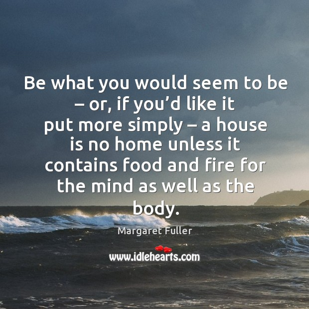 Be what you would seem to be – or, if you'd like it put more simply – a house is no home unless Image