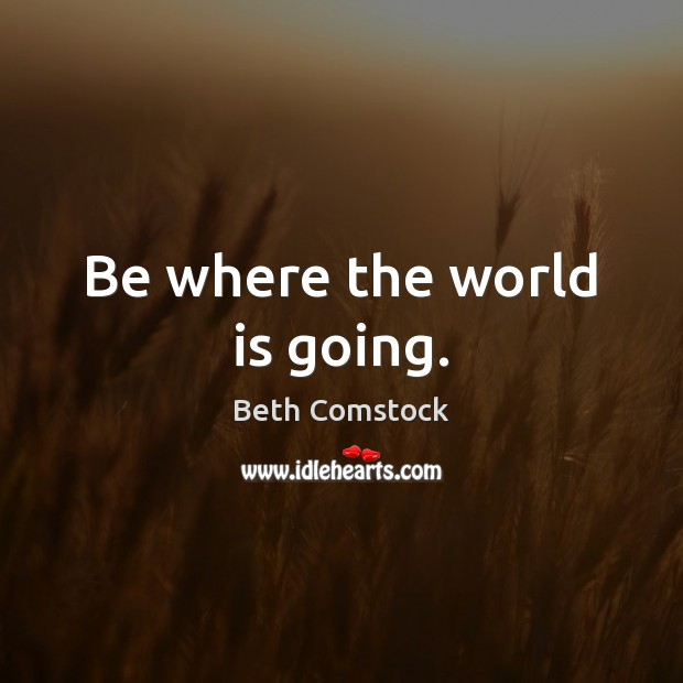 Be where the world is going. Image