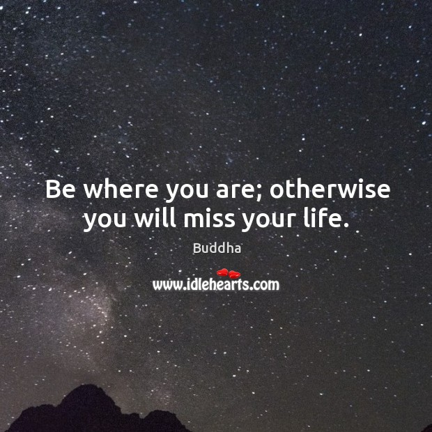 Be where you are; otherwise you will miss your life. Buddha Picture Quote