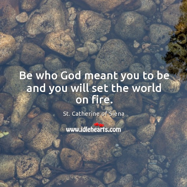 Image, Be who God meant you to be and you will set the world on fire.