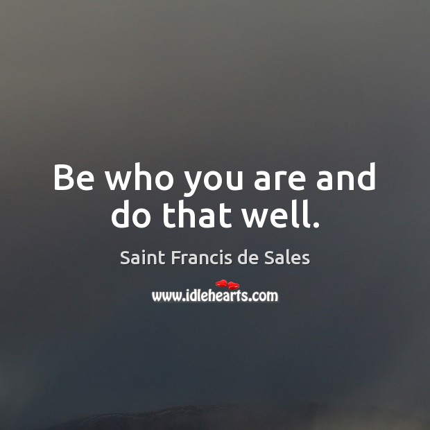 Be who you are and do that well. Saint Francis de Sales Picture Quote