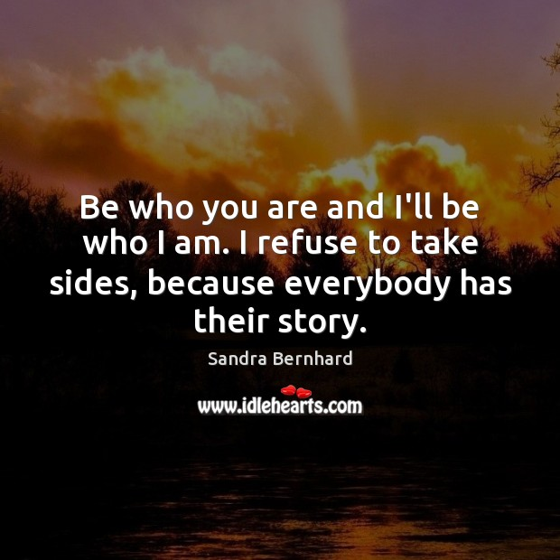 Be who you are and I'll be who I am. I refuse Sandra Bernhard Picture Quote
