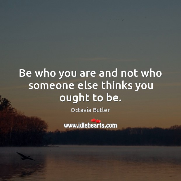 Image, Be who you are and not who someone else thinks you ought to be.