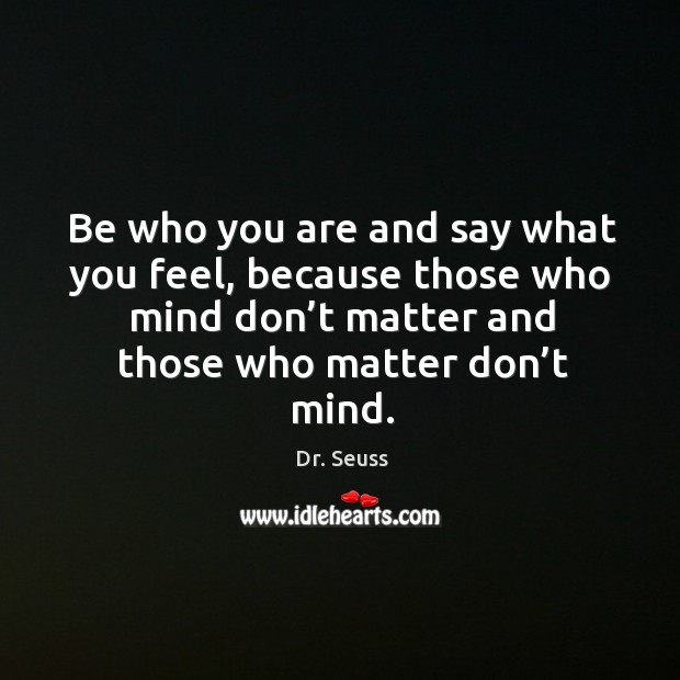 Be who you are and say what you feel, because those who mind don't matter and those who matter don't mind. Image