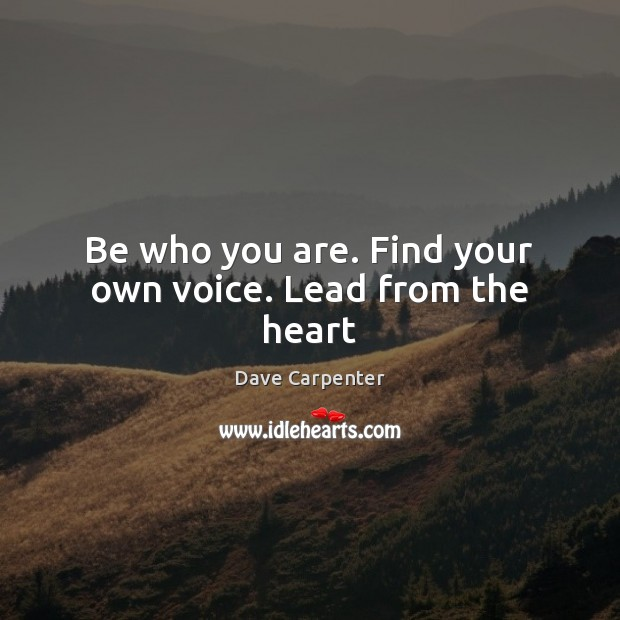 Be who you are. Find your own voice. Lead from the heart Image