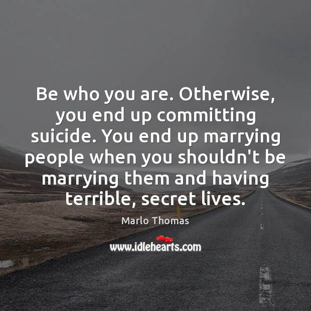 Image, Be who you are. Otherwise, you end up committing suicide. You end