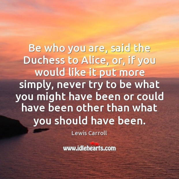 Be who you are, said the Duchess to Alice, or, if you Lewis Carroll Picture Quote