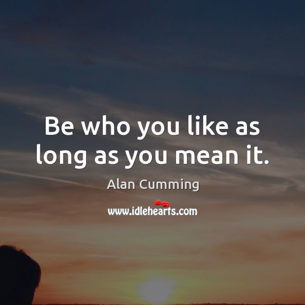 Image, Be who you like as long as you mean it.