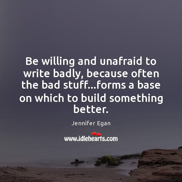 Be willing and unafraid to write badly, because often the bad stuff… Jennifer Egan Picture Quote