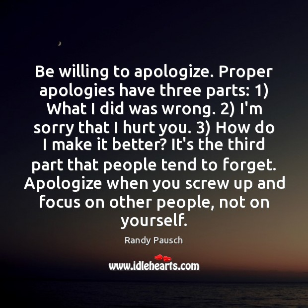 Be willing to apologize. Proper apologies have three parts: 1) What I did Randy Pausch Picture Quote