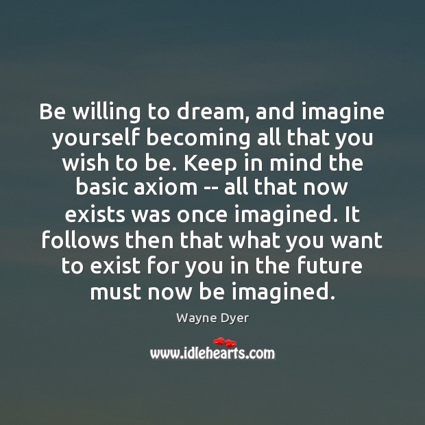 Be willing to dream, and imagine yourself becoming all that you wish Image