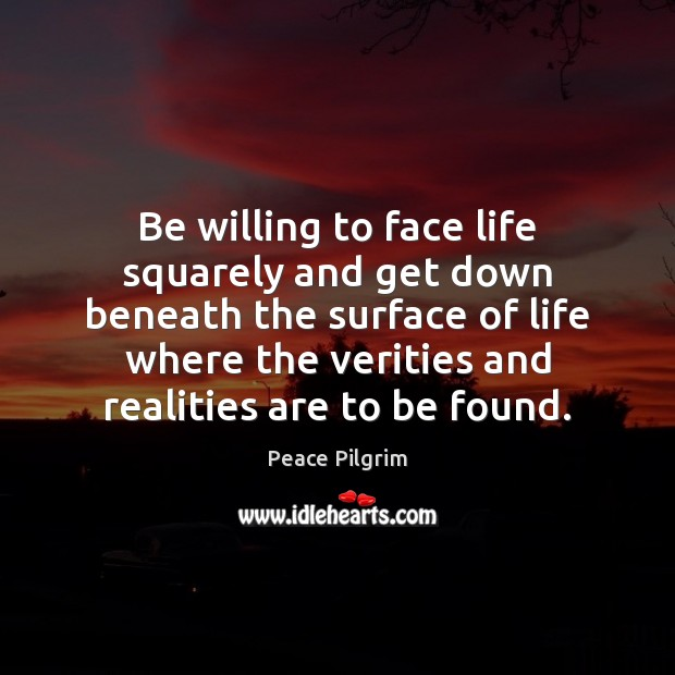 Be willing to face life squarely and get down beneath the surface Image