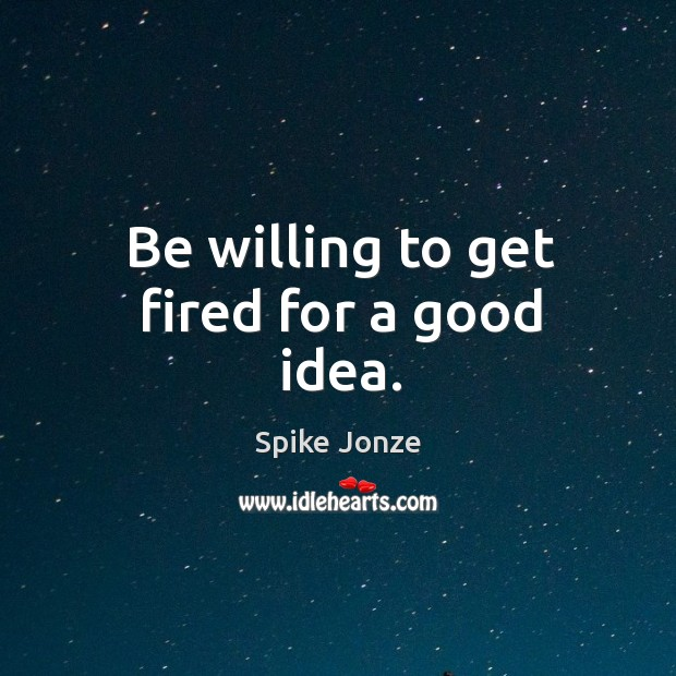 Be willing to get fired for a good idea. Image